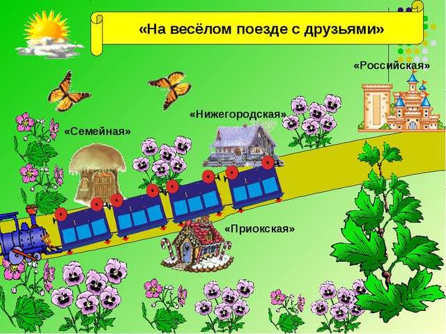 «На весёлом поезде с друзьями» «Семейная» «Приокская» «Нижегородская» «Росси...