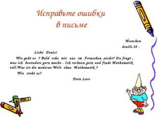 Исправьте ошибки в письме Munchen den26.10 . Liebe Denis! Wie geht es ? Bald