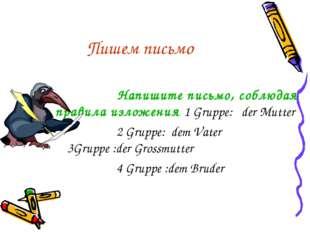 Пишем письмо Напишите письмо, соблюдая правила изложения 1 Gruppe: der Mutter