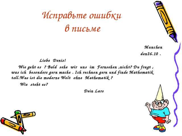 Исправьте ошибки в письме Munchen den26.10 . Liebe Denis! Wie geht es ? Bald...