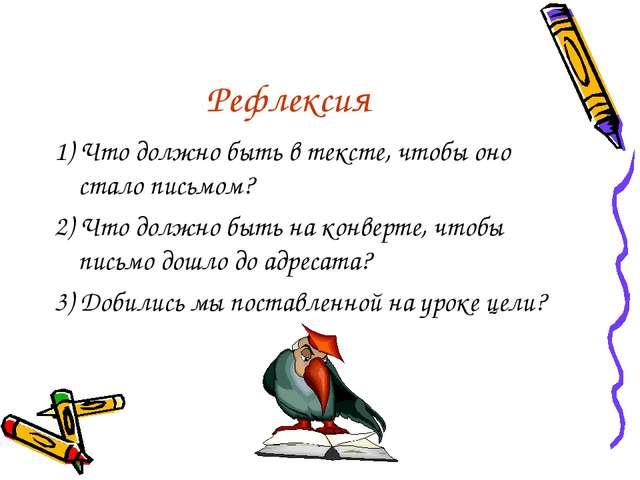 Рефлексия 1) Что должно быть в тексте, чтобы оно стало письмом? 2) Что должно...