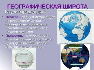 Выучи определения: ГЕОГРАФИЧЕСКАЯ ШИРОТА Экватор – воображаемая линия на пове