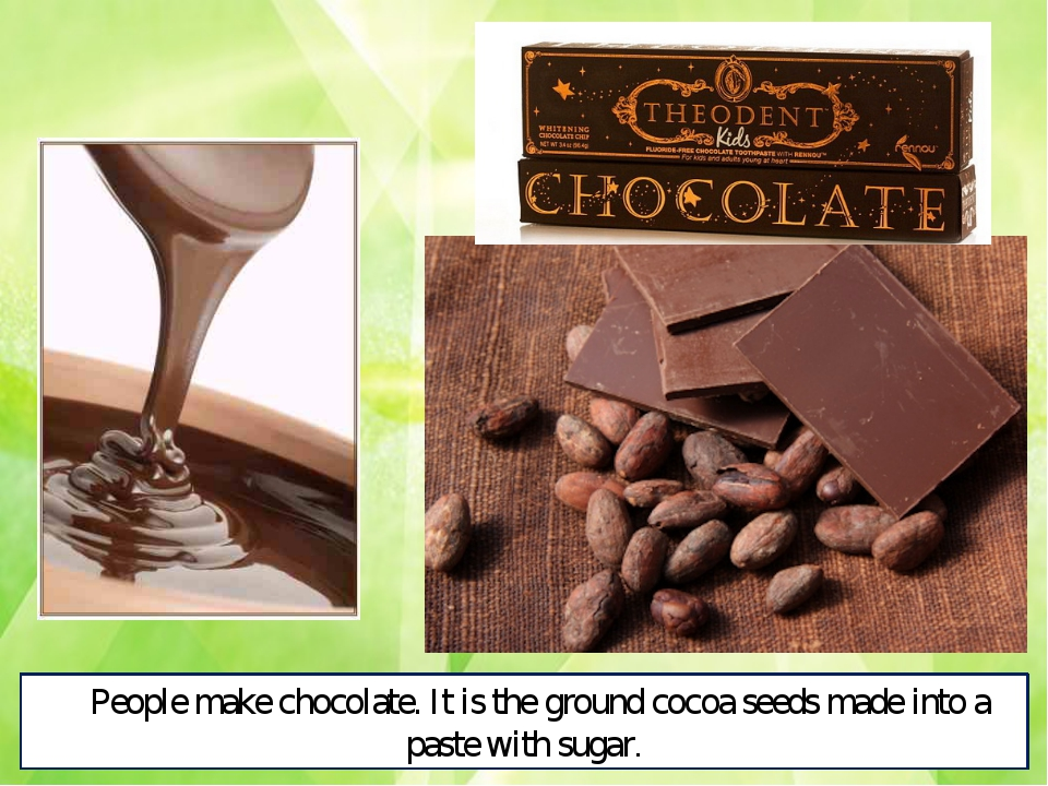 People make chocolate. It is the ground cocoa seeds made into a paste with su...