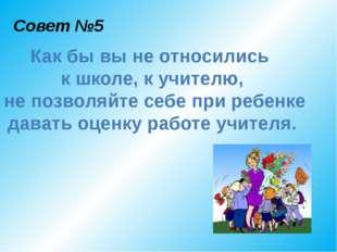 Совет №5 Как бы вы не относились к школе, к учителю, не позволяйте себе при р