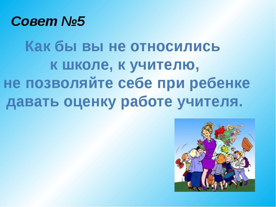 Совет №5 Как бы вы не относились к школе, к учителю, не позволяйте себе при р...