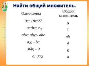 Найти общий множитель. 2 2 2 9 с ab a 9 a ОдночленыОбщий множитель 9c; 18x;2