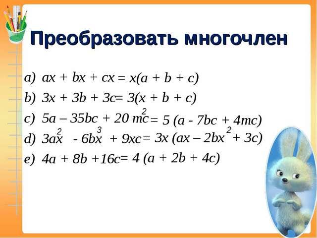 Преобразовать многочлен ax + bx + cx 3x + 3b + 3c 5a – 35bc + 20 mc 3ax - 6bx...