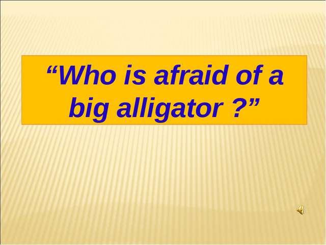 """""""Who is afraid of a big alligator ?"""""""