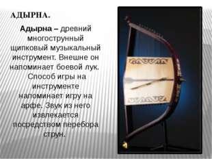 АДЫРНА. Адырна – древний многострунный щипковый музыкальный инструмент. Внешн