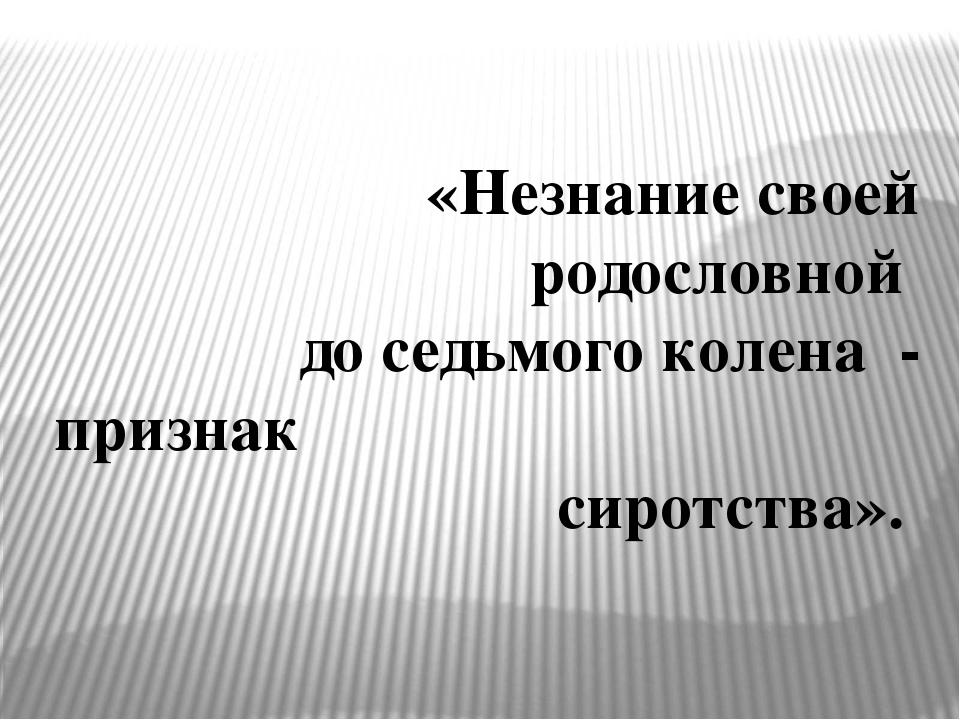 «Незнание своей родословной до седьмого колена - признак сиротства».