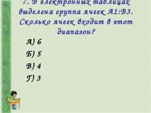 7. В электронных таблицах выделена группа ячеек А1:В3. Сколько ячеек входит в