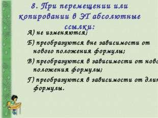 8. При перемещении или копировании в ЭТ абсолютные ссылки: А) не изменяются;