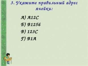 3. Укажите правильный адрес ячейки: А) А12С Б) В1256 В) 123С Г) В1А