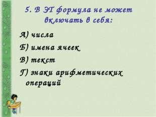 5. В ЭТ формула не может включать в себя: А) числа Б) имена ячеек В) текст Г)