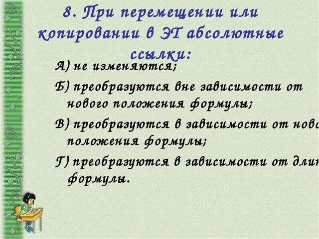 8. При перемещении или копировании в ЭТ абсолютные ссылки: А) не изменяются;...