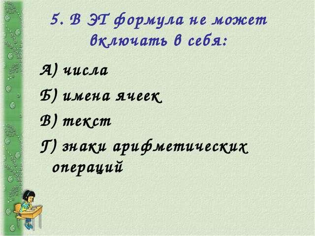 5. В ЭТ формула не может включать в себя: А) числа Б) имена ячеек В) текст Г)...