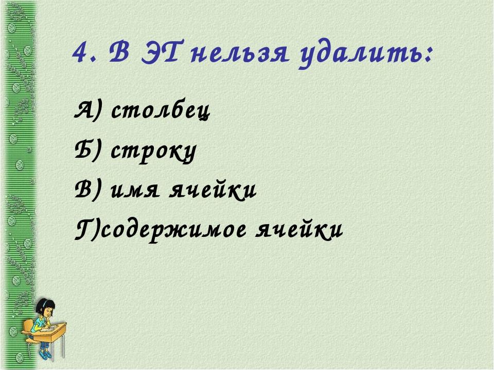 4. В ЭТ нельзя удалить: А) столбец Б) строку В) имя ячейки Г)содержимое ячейки