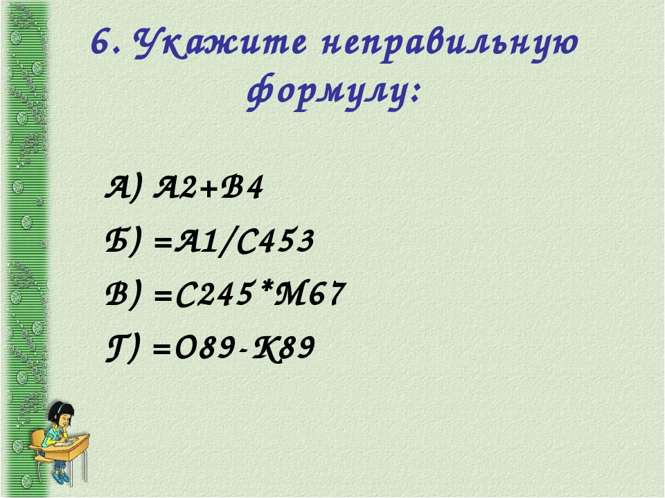 6. Укажите неправильную формулу: А) А2+В4 Б) =А1/С453 В) =С245*М67 Г) =О89-К89