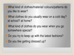 What kind of clothes/material/ colours/patterns do you like to wear? What clo