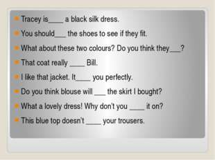 Tracey is____ a black silk dress. You should___ the shoes to see if they fit.