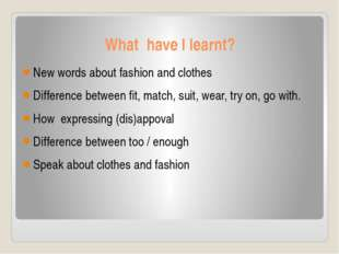What have I learnt? New words about fashion and clothes Difference between fi