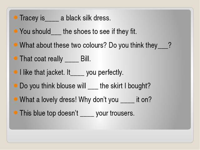 Tracey is____ a black silk dress. You should___ the shoes to see if they fit....