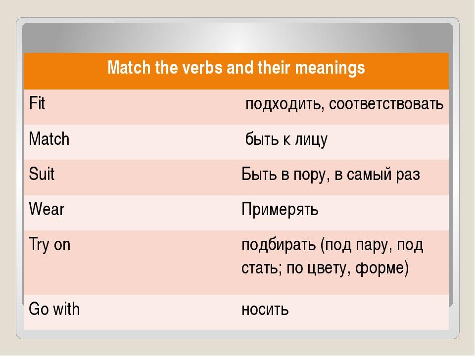 Matchthe verbs and their meanings Fit подходить, соответствовать Match быть к...