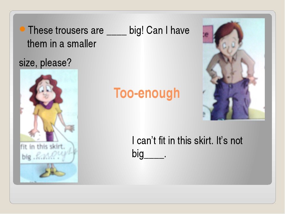 Too-enough These trousers are ____ big! Can I have them in a smaller size, pl...
