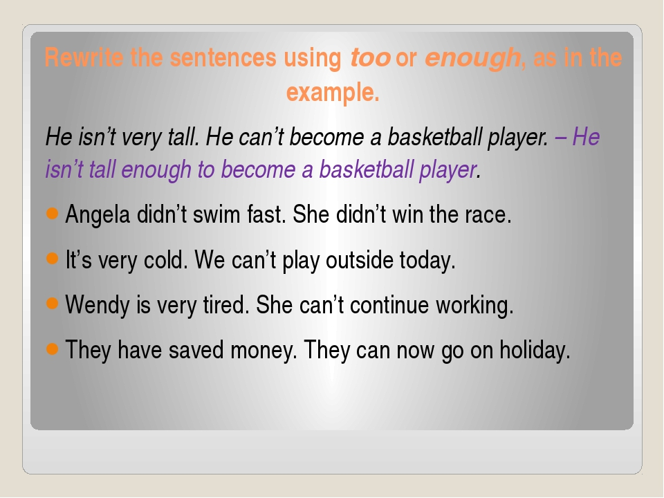 Rewrite the sentences using too or enough, as in the example. He isn't very t...