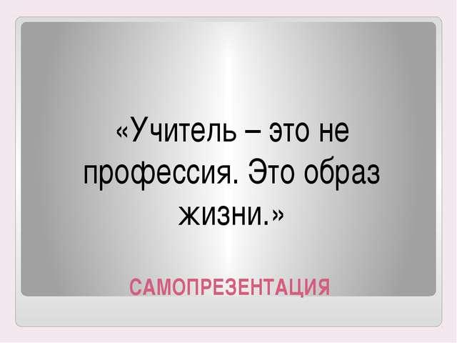 САМОПРЕЗЕНТАЦИЯ «Учитель – это не профессия. Это образ жизни.»