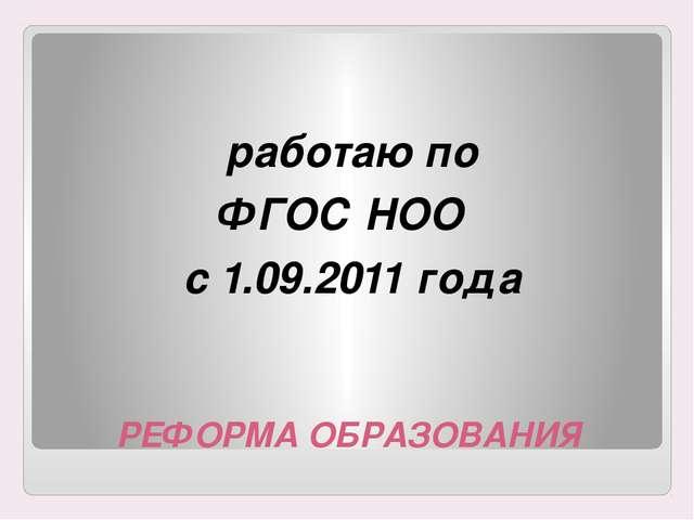 РЕФОРМА ОБРАЗОВАНИЯ работаю по ФГОС НОО с 1.09.2011 года