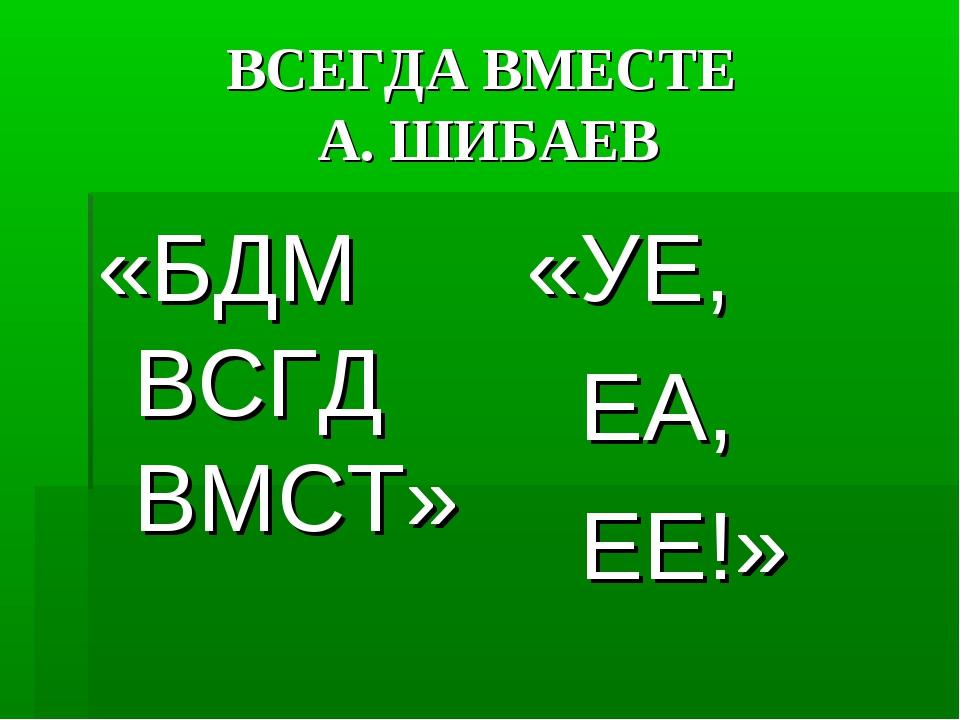ВСЕГДА ВМЕСТЕ А. ШИБАЕВ «БДМ ВСГД ВМСТ» «УЕ, ЕА, ЕЕ!»