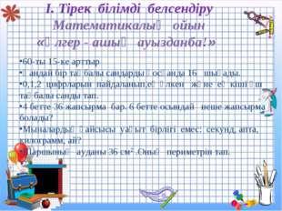 І. Тірек білімді белсендіру Математикалық ойын «Үлгер - ашық ауызданба!» 60-