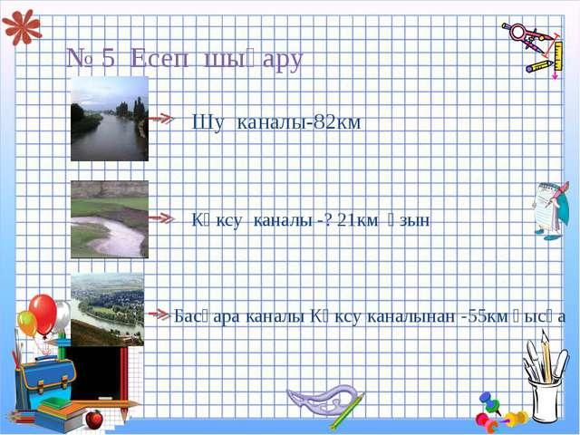 № 5 Есеп шығару Шу каналы-82км Көксу каналы -? 21км ұзын Басқара каналы Көксу...