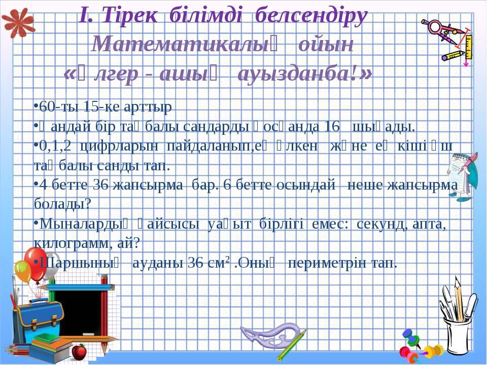 І. Тірек білімді белсендіру Математикалық ойын «Үлгер - ашық ауызданба!» 60-...