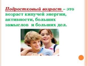 Подростковый возраст – это возраст кипучей энергии, активности, больших замыс