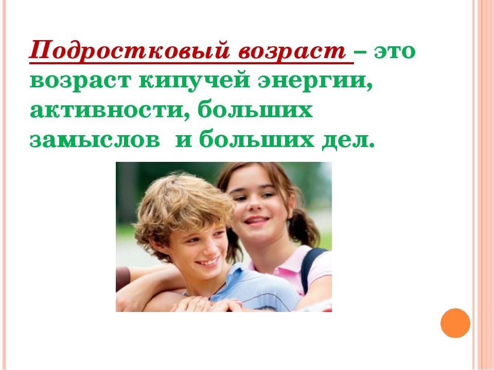 Подростковый возраст – это возраст кипучей энергии, активности, больших замыс...