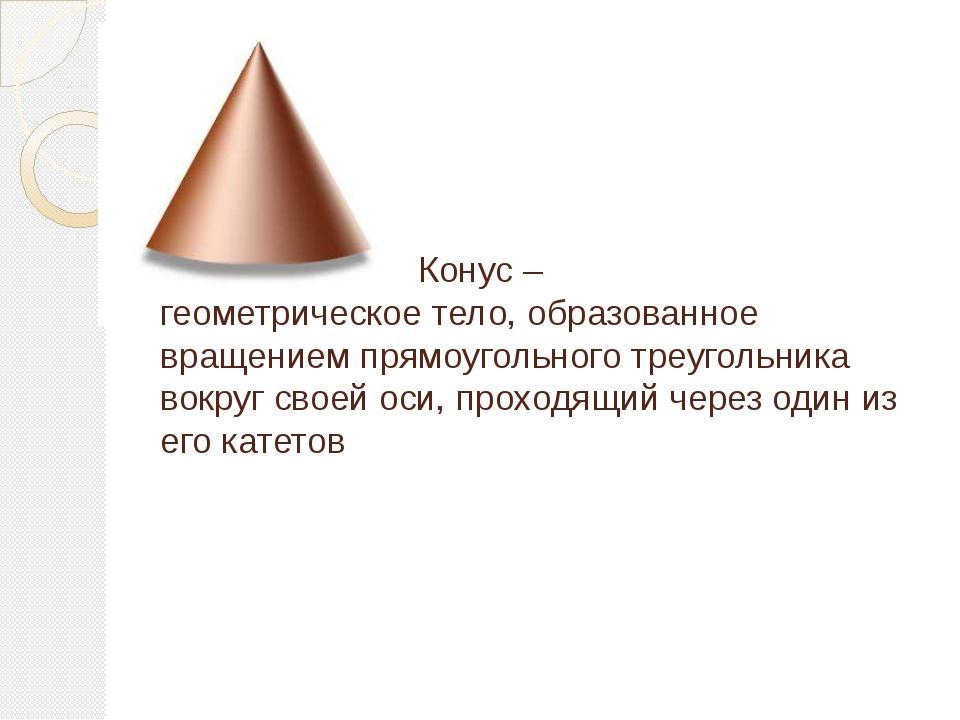 Конус – геометрическое тело, образованное вращением прямоугольного треугольн...