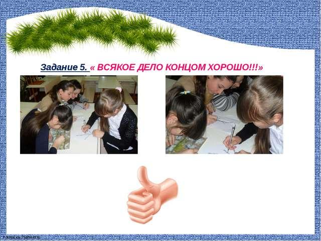 Задание 5. « ВСЯКОЕ ДЕЛО КОНЦОМ ХОРОШО!!!» FokinaLida.75@mail.ru