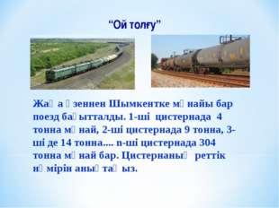 """""""Ой толғу"""" 1) 2) Жаңа өзеннен Шымкентке мұнайы бар поезд бағытталды. 1-ші цис"""