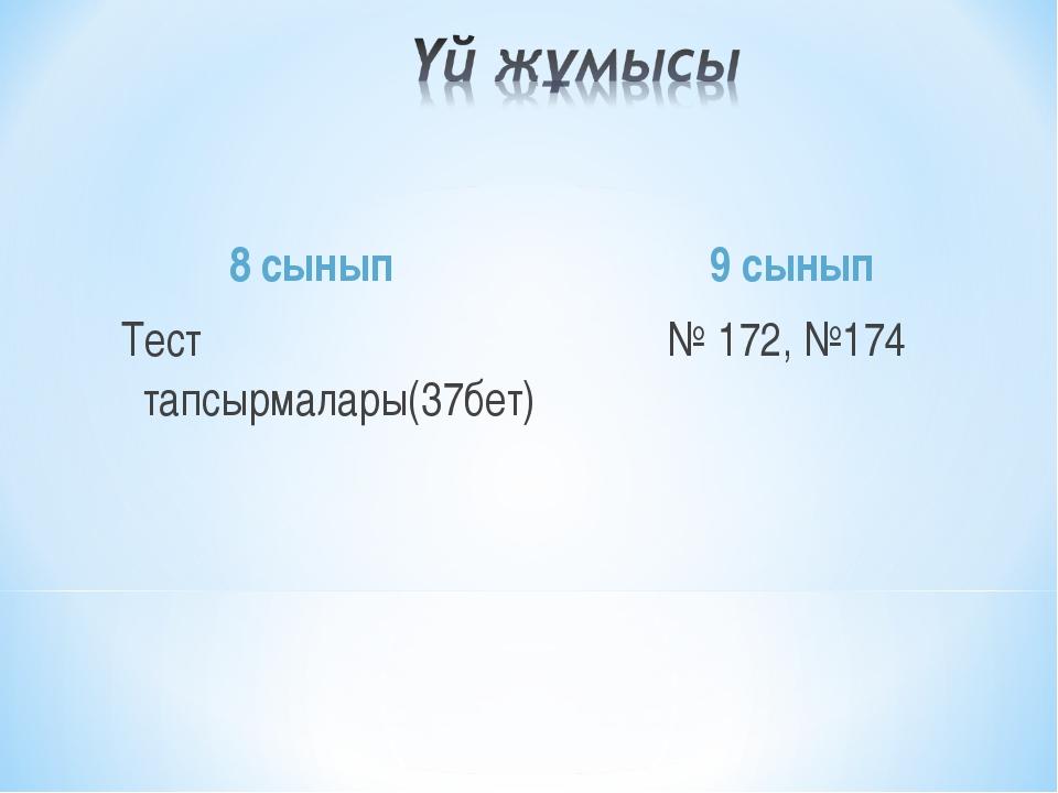 8 сынып Тест тапсырмалары(37бет) 9 сынып № 172, №174