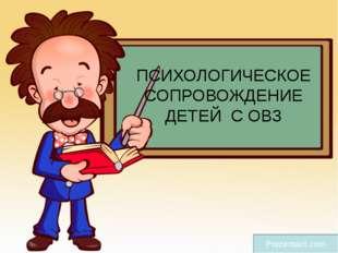 ПСИХОЛОГИЧЕСКОЕ СОПРОВОЖДЕНИЕ ДЕТЕЙ С ОВЗ Prezentacii.com