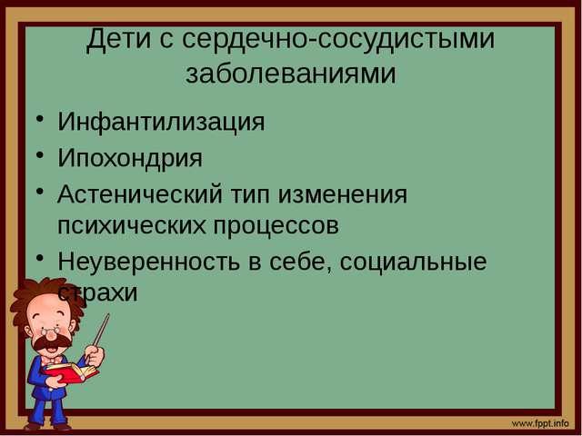 Дети с сердечно-сосудистыми заболеваниями Инфантилизация Ипохондрия Астеничес...