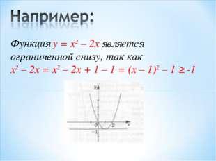 Функция у = x2 – 2x является ограниченной снизу, так как x2 – 2x = x2 – 2x +