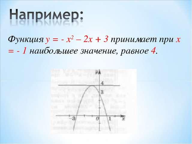 Функция у = - x2 – 2x + 3 принимает при x = - 1 наибольшее значение, равное 4.