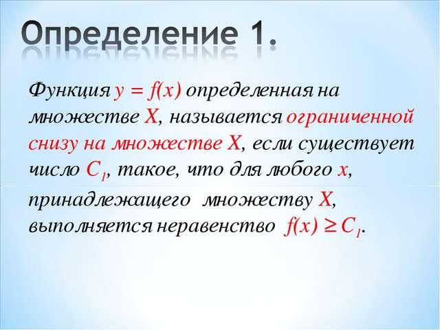 Функция у = f(x) определенная на множестве X, называется ограниченной снизу н...