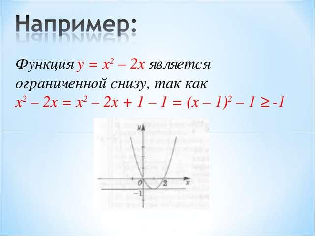 Функция у = x2 – 2x является ограниченной снизу, так как x2 – 2x = x2 – 2x +...