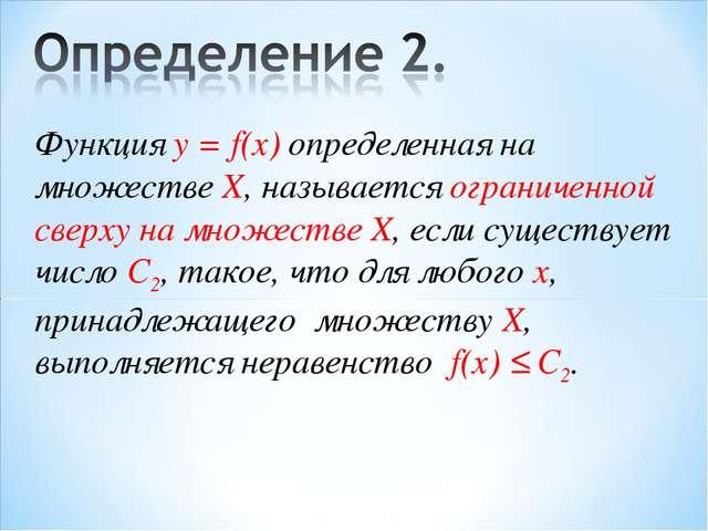 Функция у = f(x) определенная на множестве X, называется ограниченной сверху...