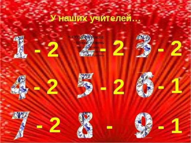 У наших учителей… - 2 - 2 - 2 - 2 - 2 - 1 - 2 - - 1
