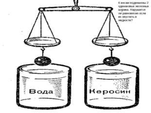 К весам подвешены 2 одинаковых железных шарика. Нарушится ли равновесие если